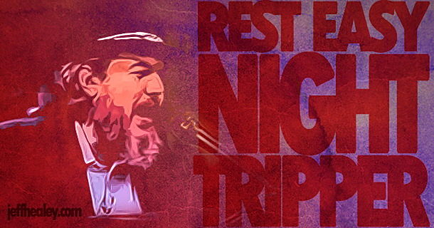 Rest Easy Night Tripper…